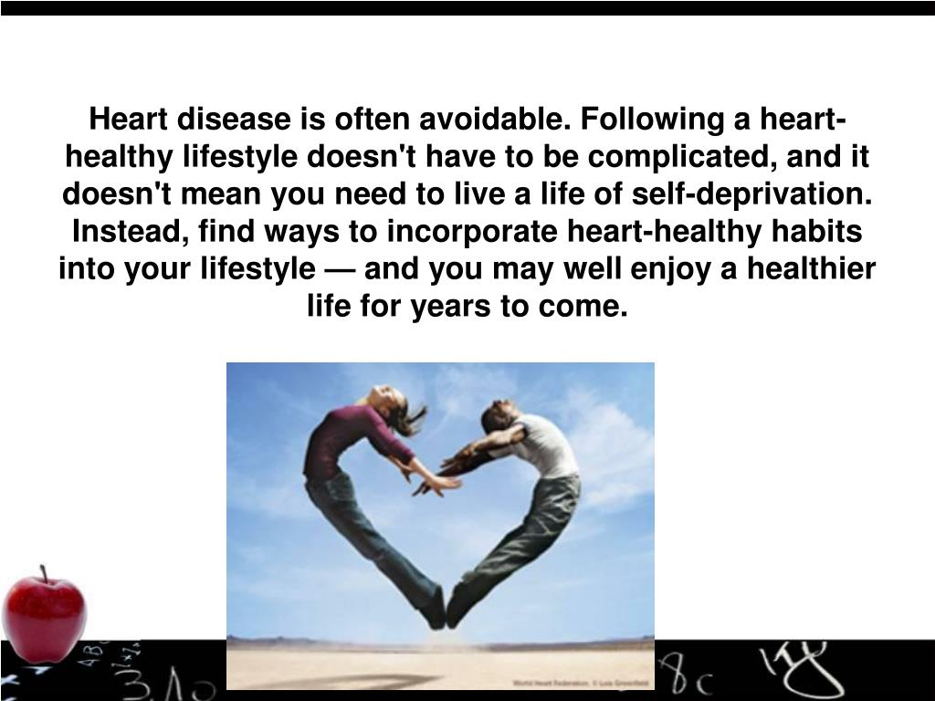 Heart disease is often avoidable. Following a heart-healthy lifestyle doesn't have to be complicated, and it doesn't mean you need to live a life of self-deprivation. Instead, find ways to incorporate heart-healthy habits into your lifestyle — and you may well enjoy a healthier life for years to come.