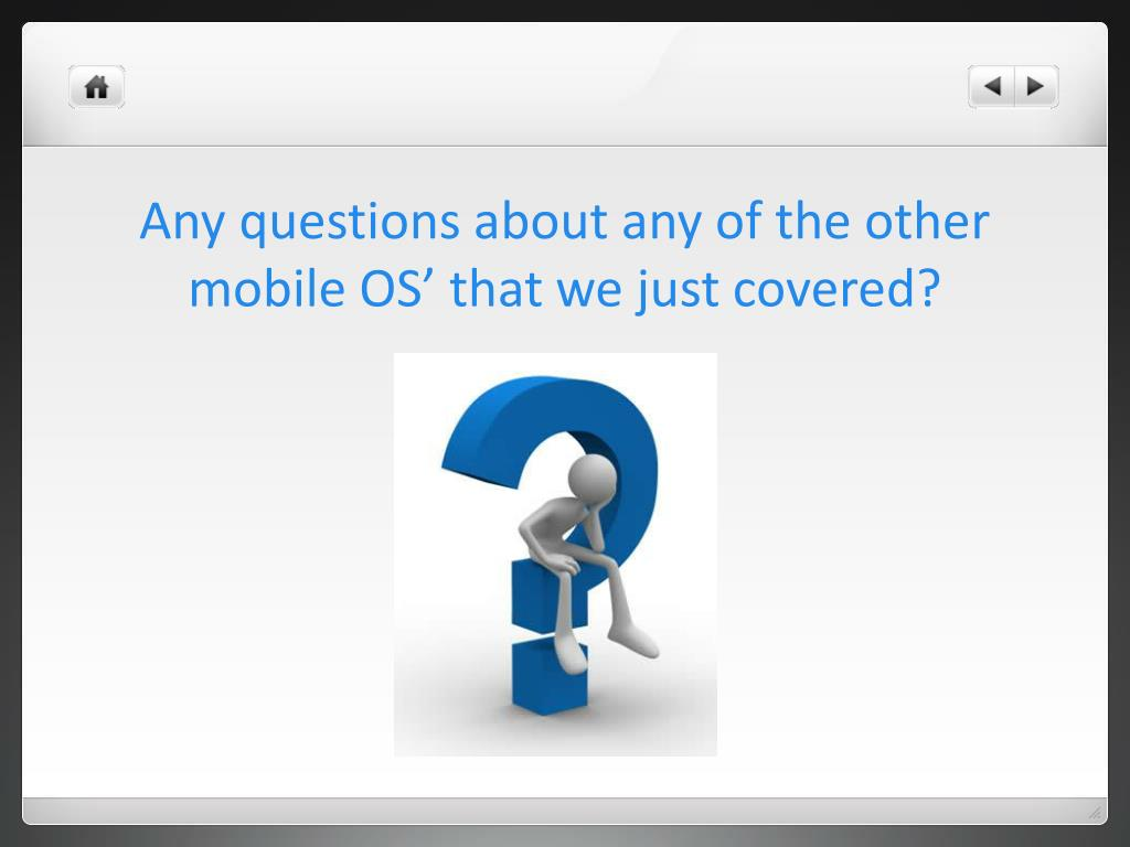 Any questions about any of the other mobile OS' that we just covered?