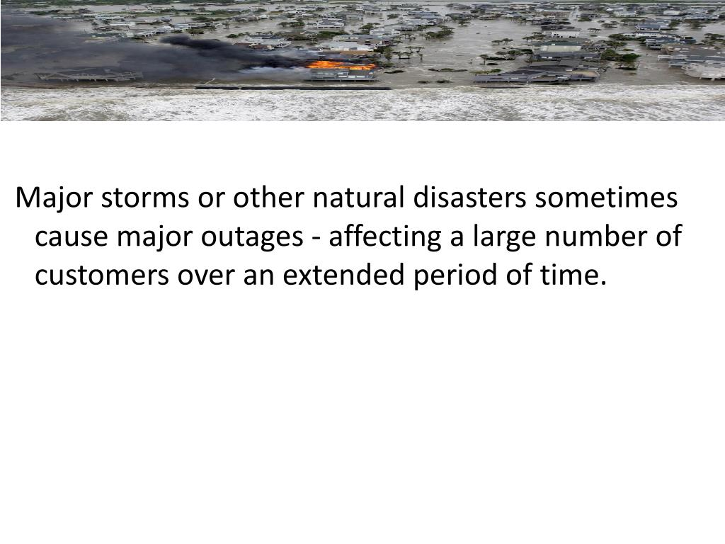 Major storms or other natural disasters sometimes cause major outages - affecting a large number of customers over an extended period of time.