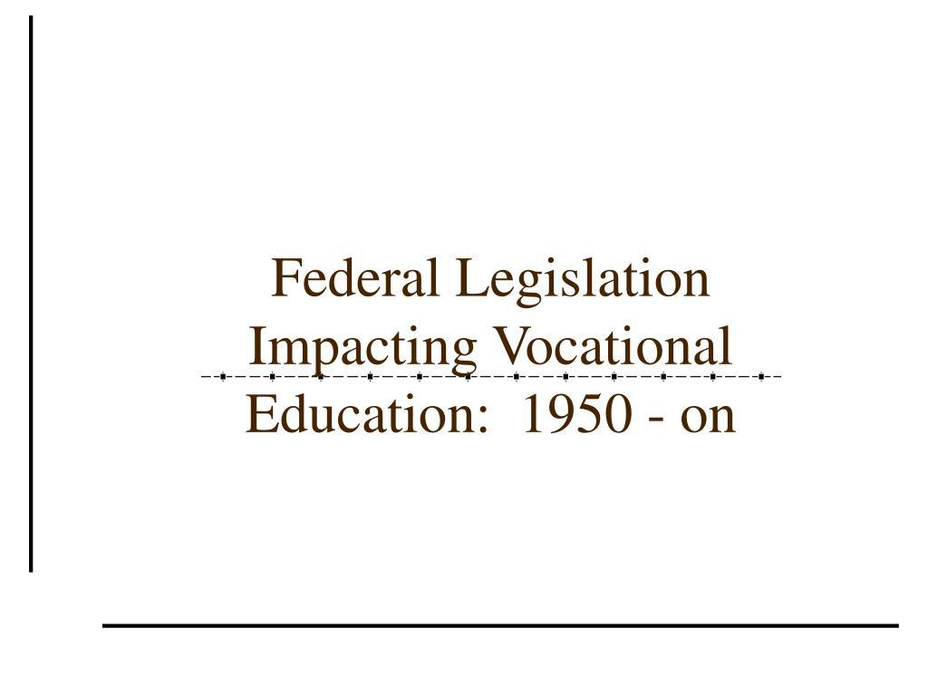 Federal Legislation Impacting Vocational Education:  1950 - on
