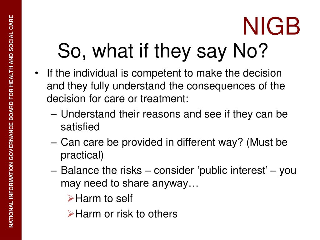 If the individual is competent to make the decision and they fully understand the consequences of the decision for care or treatment: