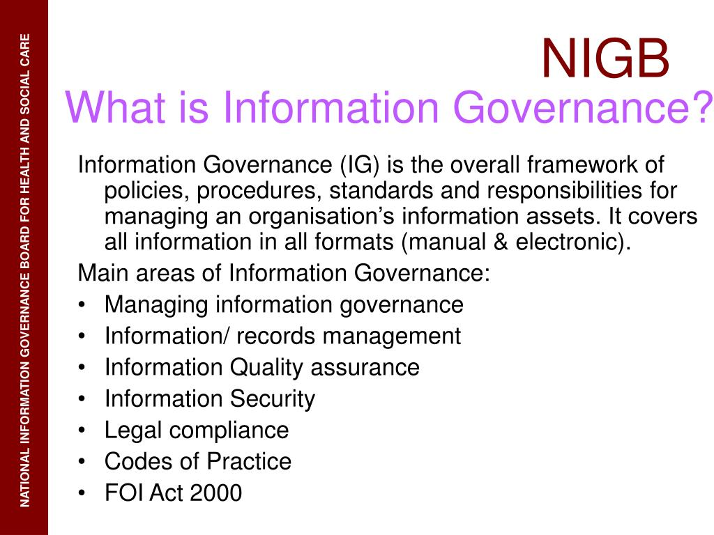 Information Governance (IG) is the overall framework of policies, procedures, standards and responsibilities for managing an organisation's information assets. It covers all information in all formats (manual & electronic).