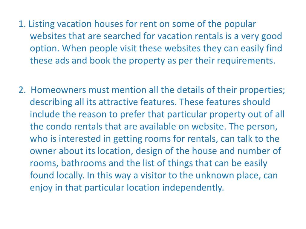 1. Listing vacation houses for rent on some of the popular websites that are searched for vacation rentals is a very good option. When people visit these websites they can easily find these ads and book the property as per their requirements.