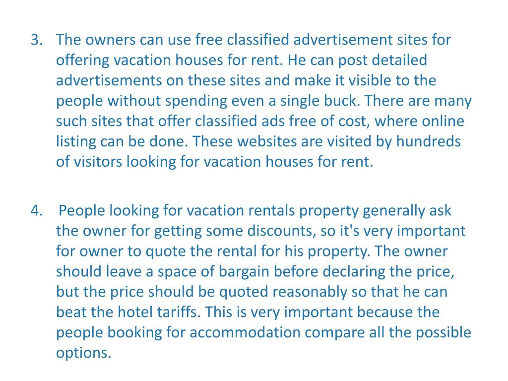 The owners can use free classified advertisement sites for offering vacation houses for rent. He can post detailed advertisements on these sites and make it visible to the people without spending even a single buck. There are many such sites that offer classified ads free of cost, where online listing can be done. These websites are visited by hundreds of visitors looking for vacation houses for rent.