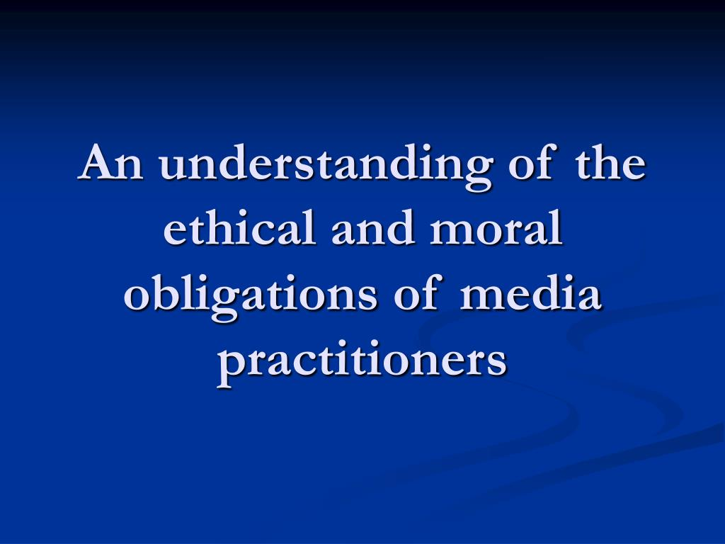 An understanding of the ethical and moral obligations of media practitioners