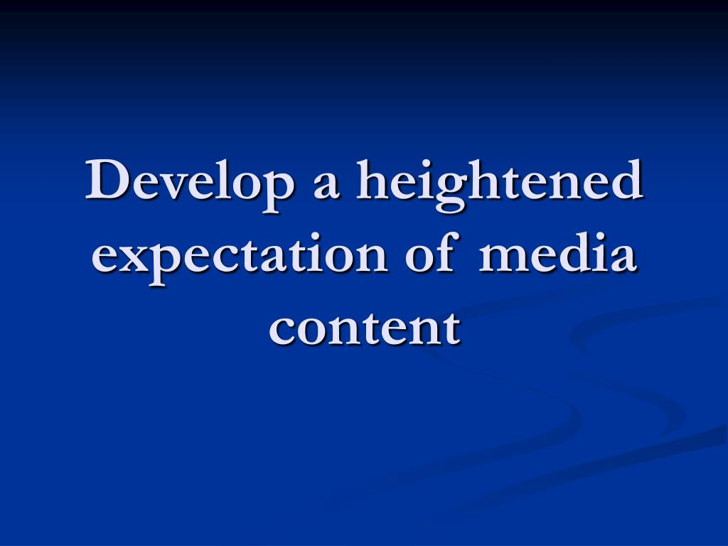Develop a heightened expectation of media content