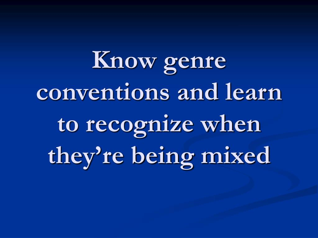 Know genre conventions and learn to recognize when they're being mixed