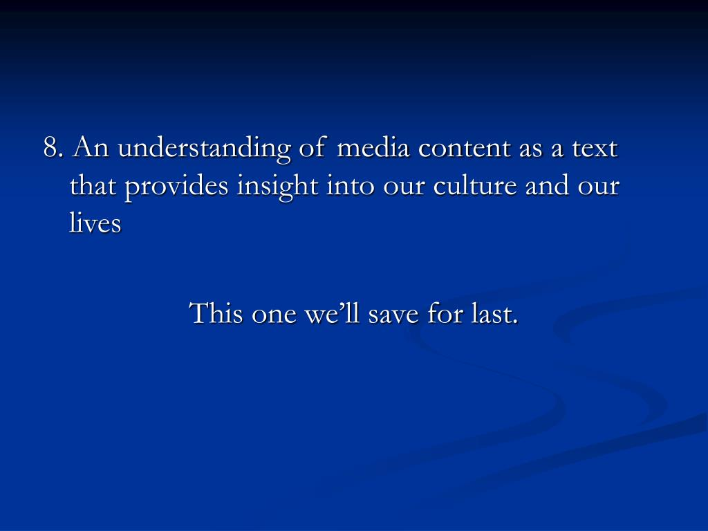 8. An understanding of media content as a text that provides insight into our culture and our lives