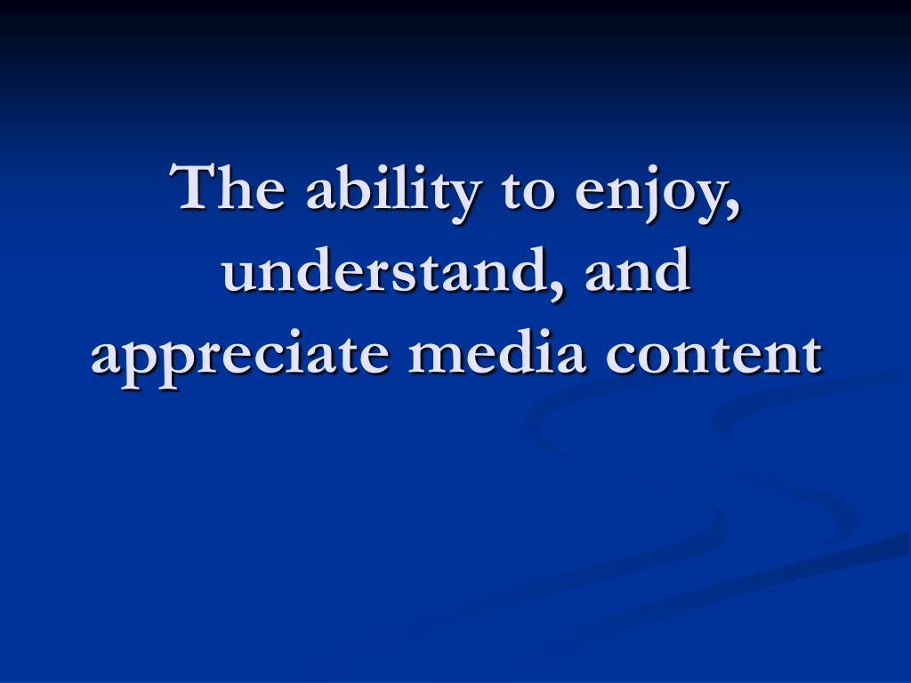The ability to enjoy, understand, and appreciate media content