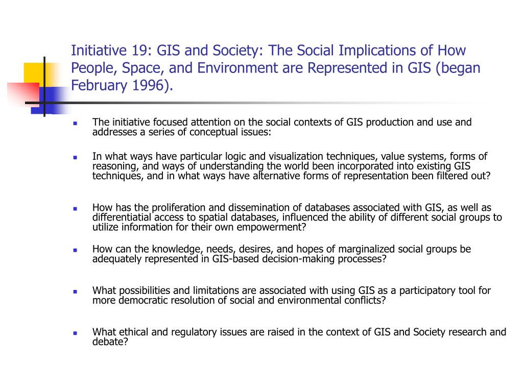 Initiative 19: GIS and Society: The Social Implications of How People, Space, and Environment are Represented in GIS (began February 1996).