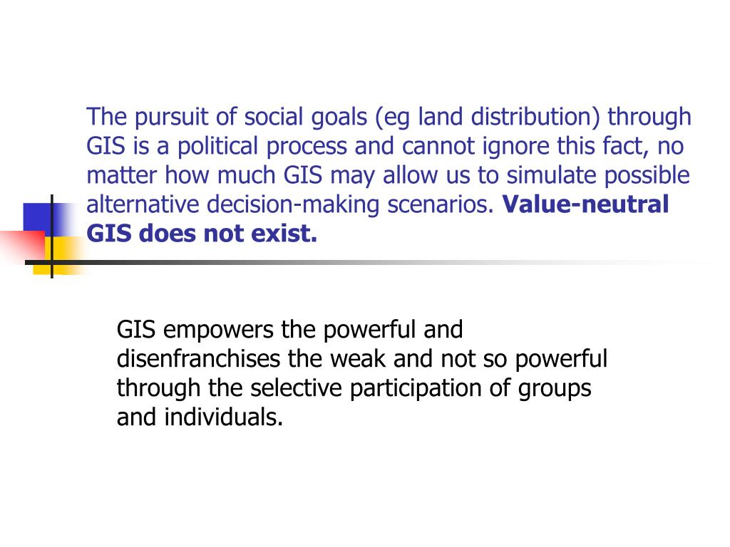 The pursuit of social goals (eg land distribution) through GIS is a political process and cannot ignore this fact, no matter how much GIS may allow us to simulate possible alternative decision-making scenarios.