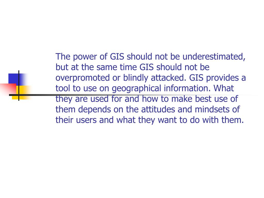 The power of GIS should not be underestimated, but at the same time GIS should not be overpromoted or blindly attacked. GIS provides a tool to use on geographical information. What they are used for and how to make best use of them depends on the attitudes and mindsets of their users and what they want to do with them.