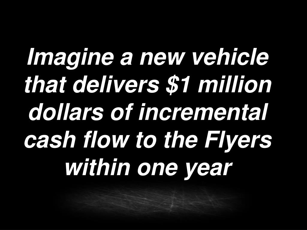 Imagine a new vehicle that delivers $1 million dollars of incremental cash flow to the Flyers within one year