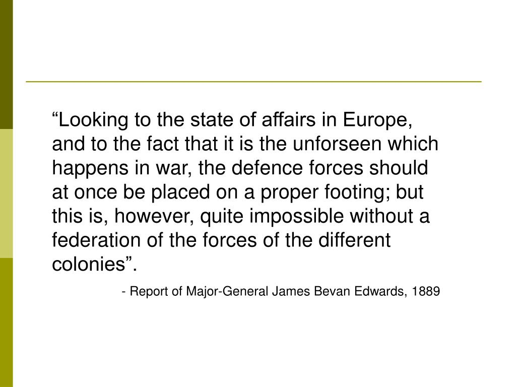 """Looking to the state of affairs in Europe, and to the fact that it is the unforseen which happens in war, the defence forces should at once be placed on a proper footing; but this is, however, quite impossible without a federation of the forces of the different colonies""."