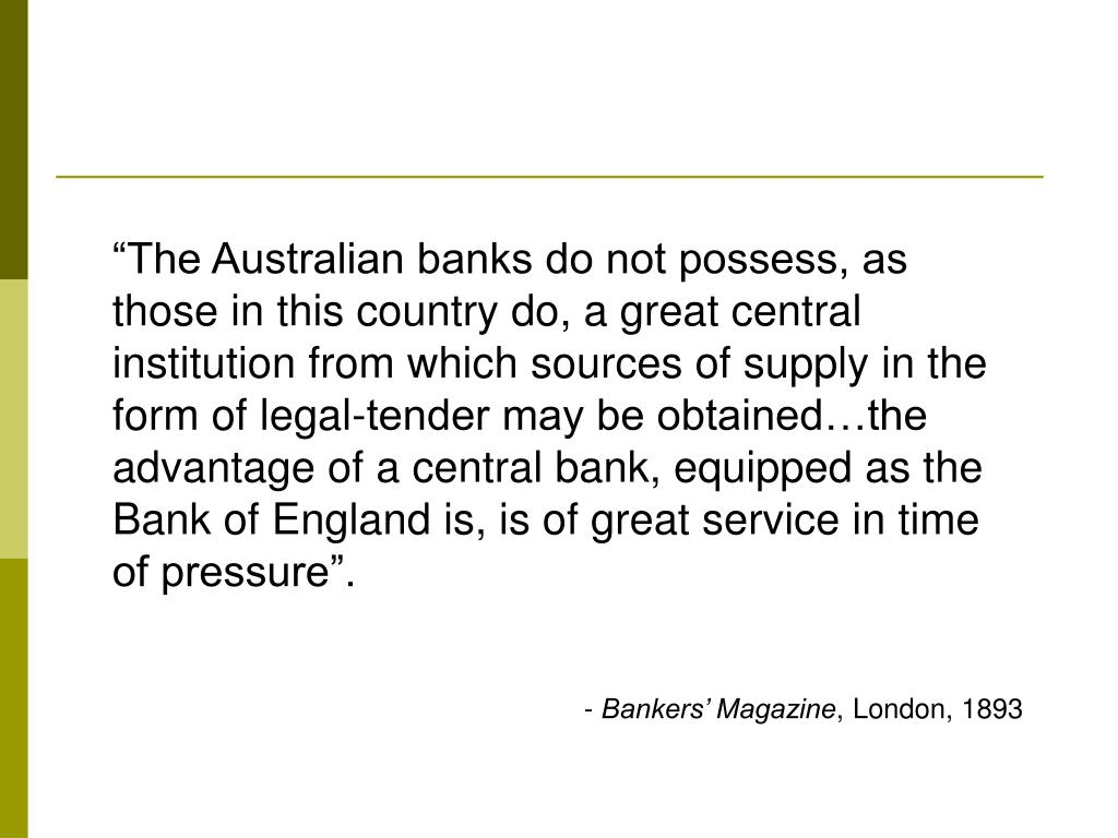 """The Australian banks do not possess, as those in this country do, a great central institution from which sources of supply in the form of legal-tender may be obtained…the advantage of a central bank, equipped as the Bank of England is, is of great service in time of pressure""."
