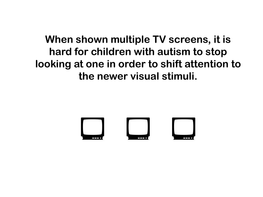 When shown multiple TV screens, it is hard for children with autism to stop looking at one in order to shift attention to the newer visual stimuli.
