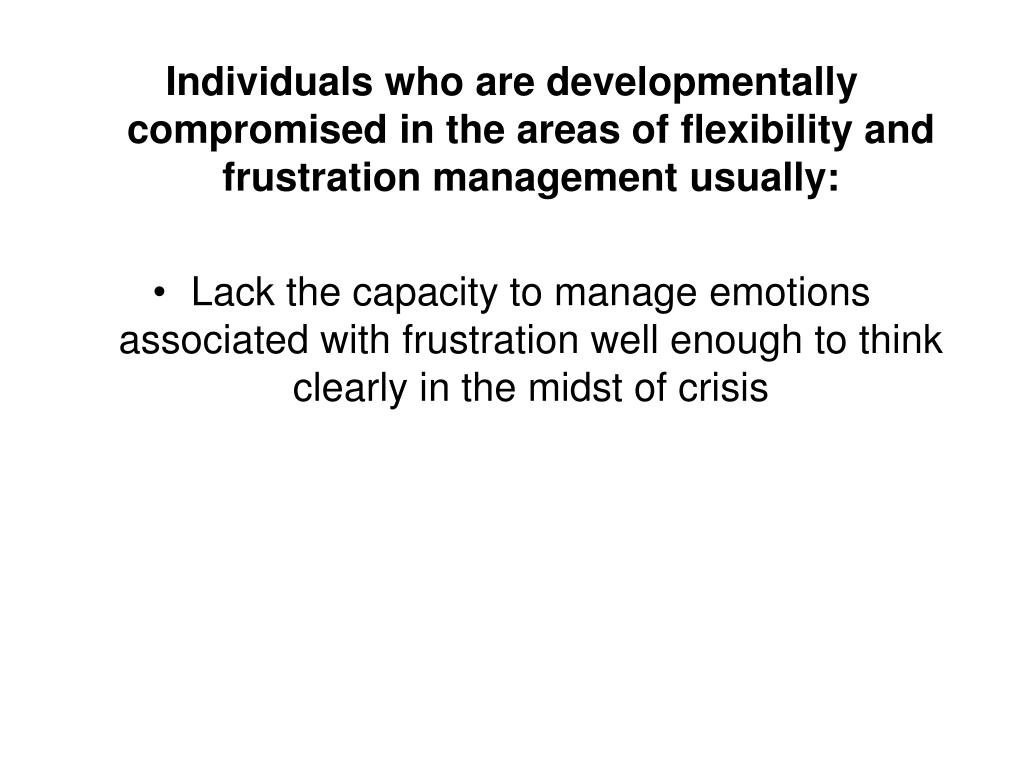 Individuals who are developmentally compromised in the areas of flexibility and frustration management usually: