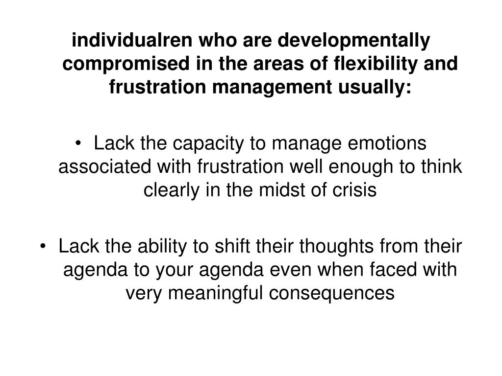individualren who are developmentally compromised in the areas of flexibility and frustration management usually: