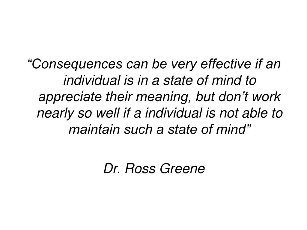 """Consequences can be very effective if an individual is in a state of mind to appreciate their meaning, but don't work nearly so well if a individual is not able to maintain such a state of mind"""