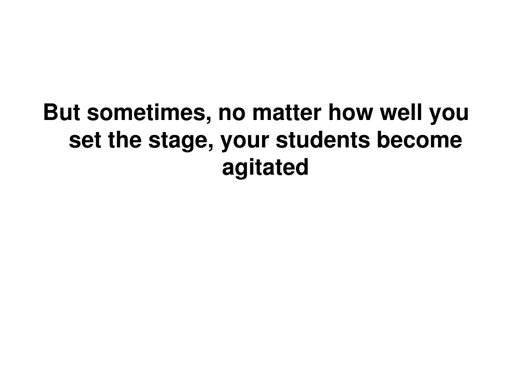 But sometimes, no matter how well you set the stage, your students become agitated