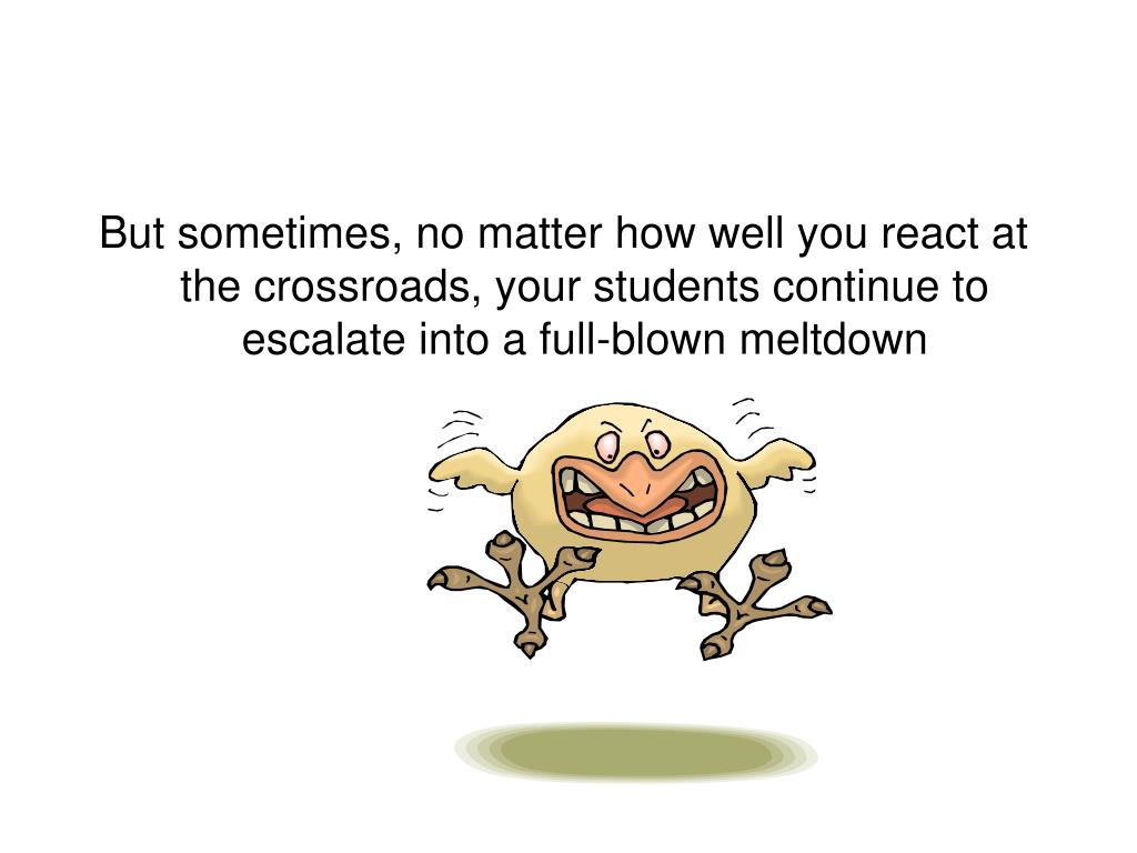 But sometimes, no matter how well you react at the crossroads, your students continue to escalate into a full-blown meltdown