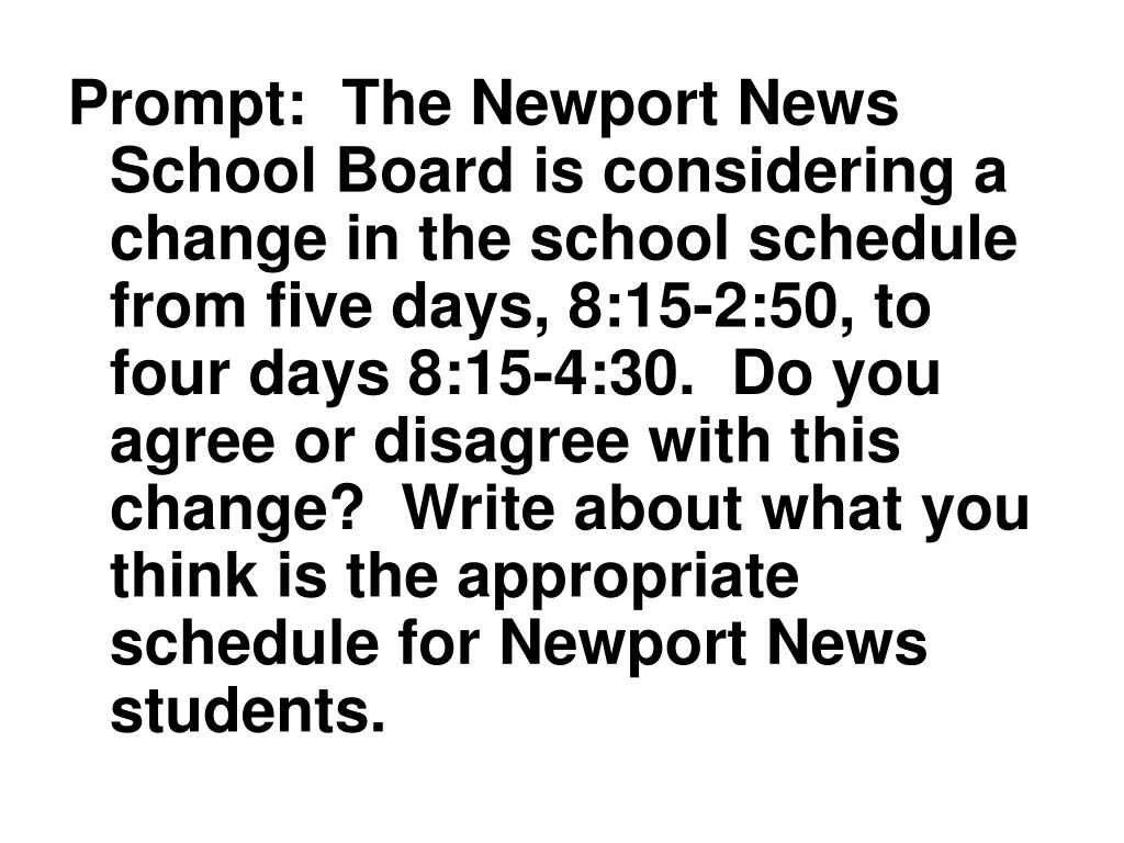 Prompt:  The Newport News School Board is considering a change in the school schedule from five days, 8:15-2:50, to four days 8:15-4:30.  Do you agree or disagree with this change?  Write about what you think is the appropriate schedule for Newport News students.