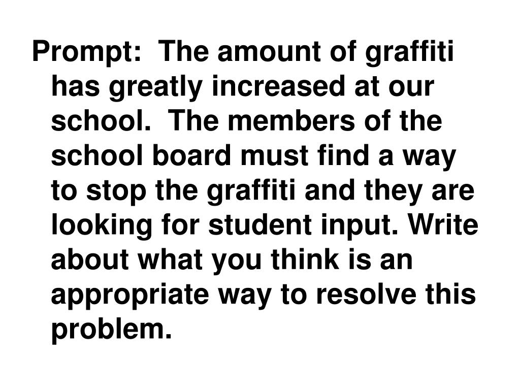 Prompt:  The amount of graffiti has greatly increased at our school.  The members of the school board must find a way to stop the graffiti and they are looking for student input. Write about what you think is an appropriate way to resolve this problem.