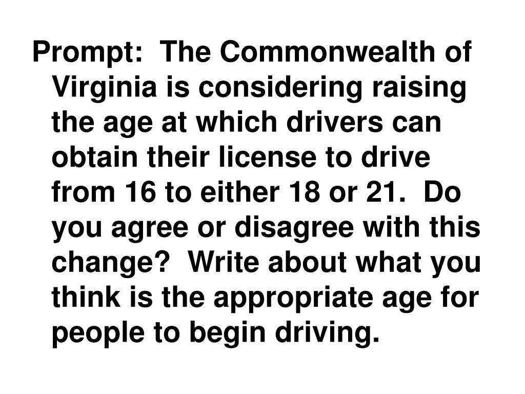 Prompt:  The Commonwealth of Virginia is considering raising the age at which drivers can obtain their license to drive from 16 to either 18 or 21.  Do you agree or disagree with this change?  Write about what you think is the appropriate age for people to begin driving.