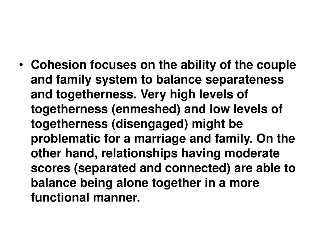 Cohesion focuses on the ability of the couple and family system to balance separateness and togetherness. Very high levels of togetherness (enmeshed) and low levels of togetherness (disengaged) might be problematic for a marriage and family. On the other hand, relationships having moderate scores (separated and connected) are able to balance being alone together in a more functional manner.