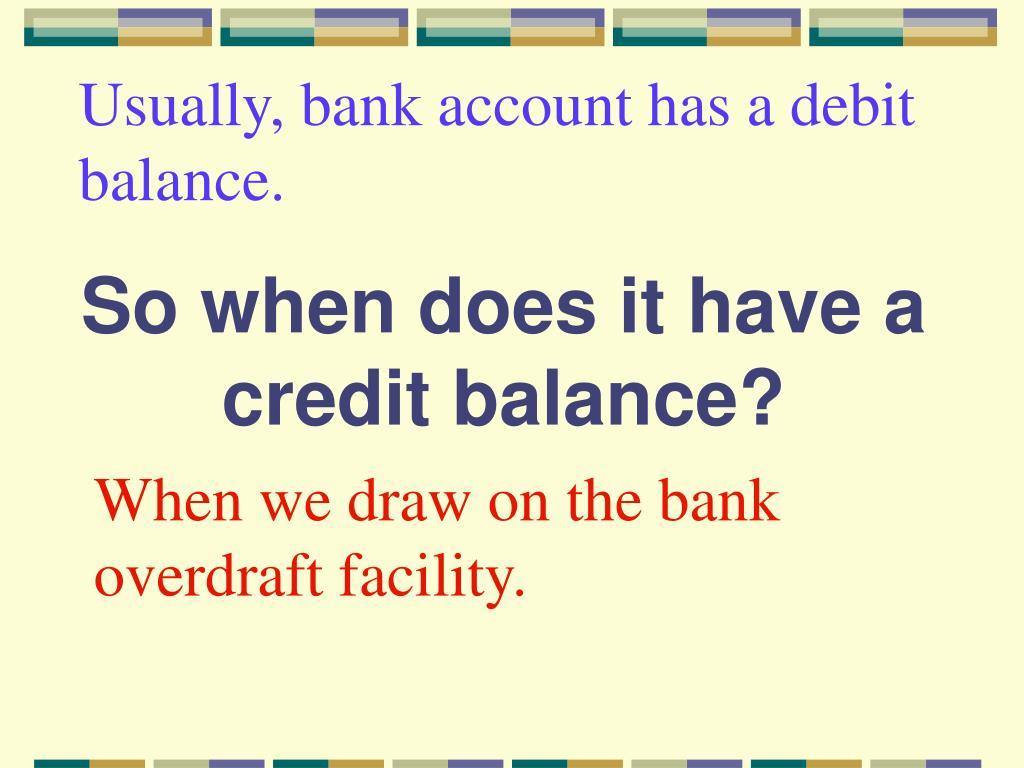 Usually, bank account has a debit