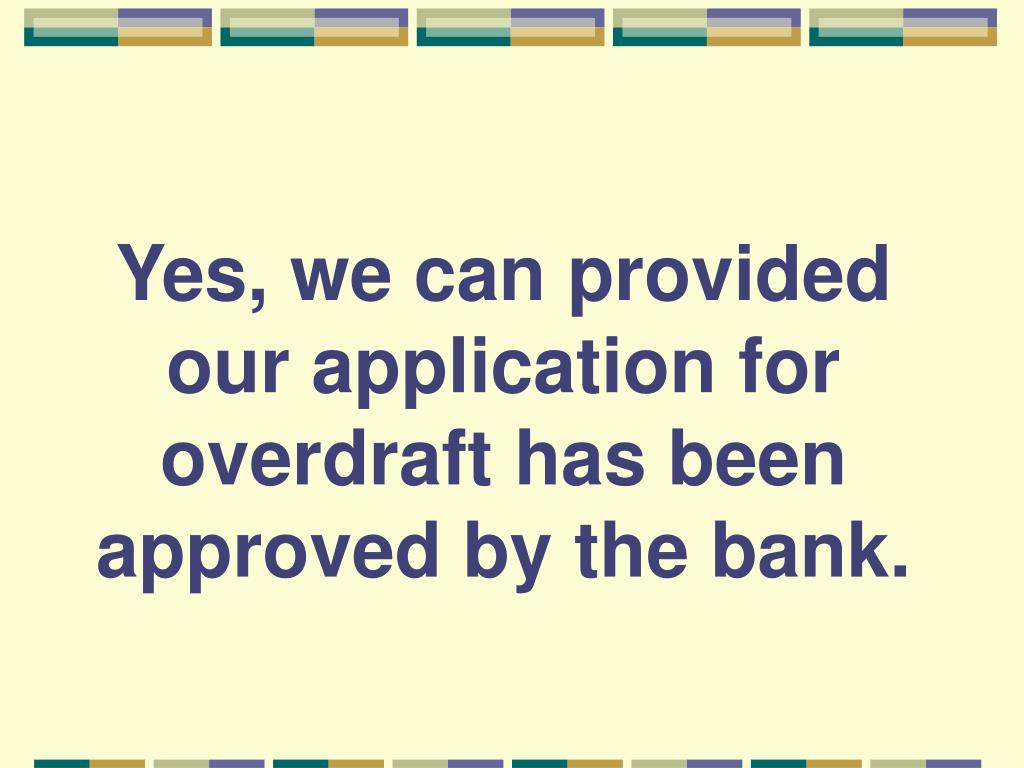 Yes, we can provided our application for overdraft has been approved by the bank.