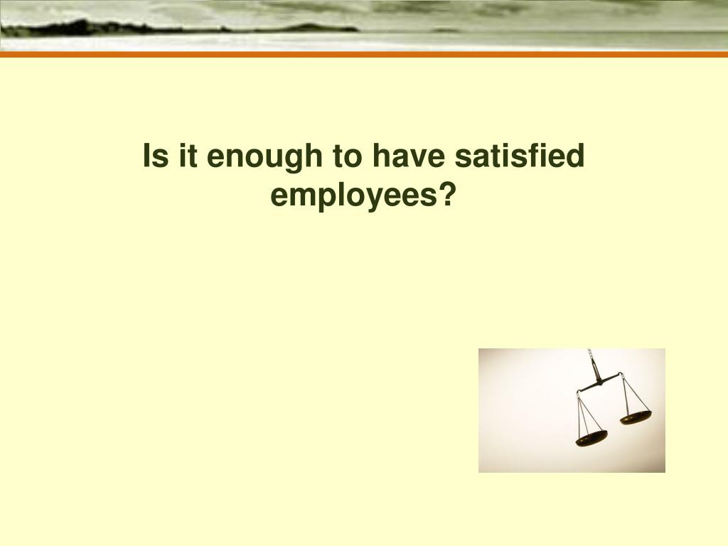 Is it enough to have satisfied employees?