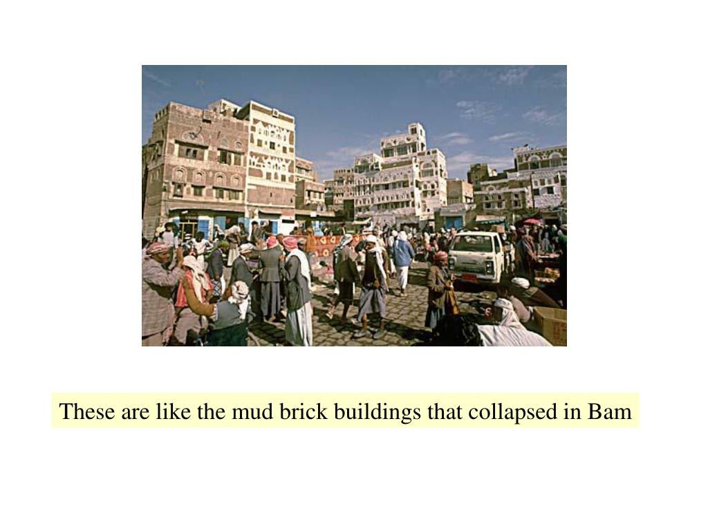 These are like the mud brick buildings that collapsed in Bam