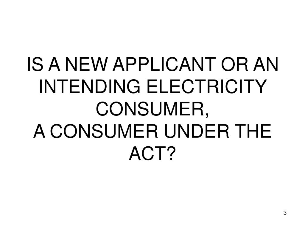 IS A NEW APPLICANT OR AN INTENDING ELECTRICITY CONSUMER,