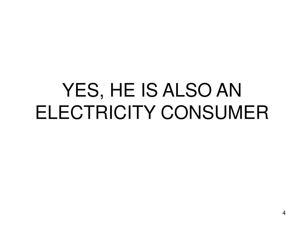 YES, HE IS ALSO AN ELECTRICITY CONSUMER