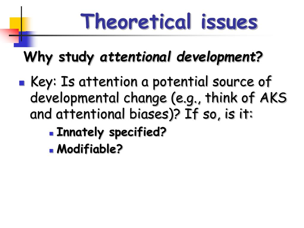 Key: Is attention a potential source of developmental change (e.g., think of AKS and attentional biases)? If so, is it: