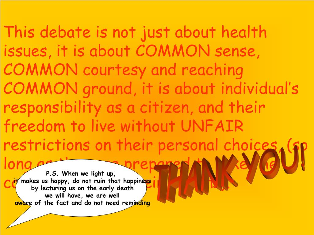 This debate is not just about health issues, it is about COMMON sense, COMMON courtesy and reaching COMMON ground, it is about individual's responsibility as a citizen, and their freedom to live without UNFAIR restrictions on their personal choices, (so long as they are prepared to take the consequences of their actions).