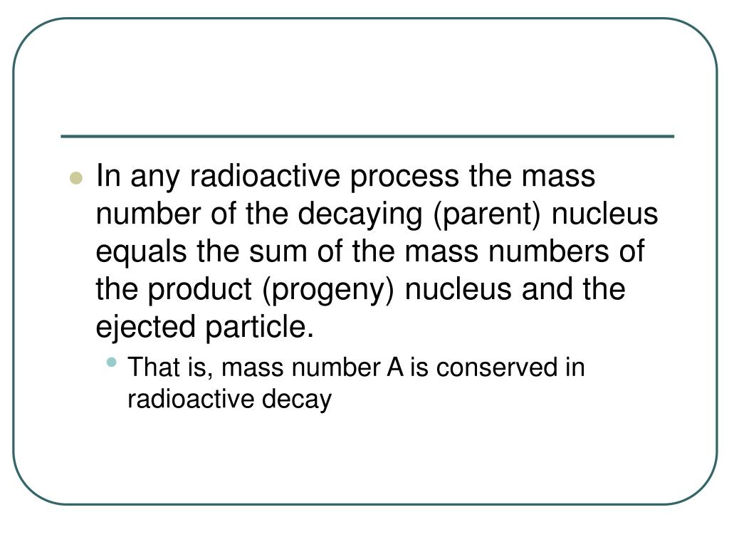 In any radioactive process the mass number of the decaying (parent) nucleus equals the sum of the mass numbers of the product (progeny) nucleus and the ejected particle.