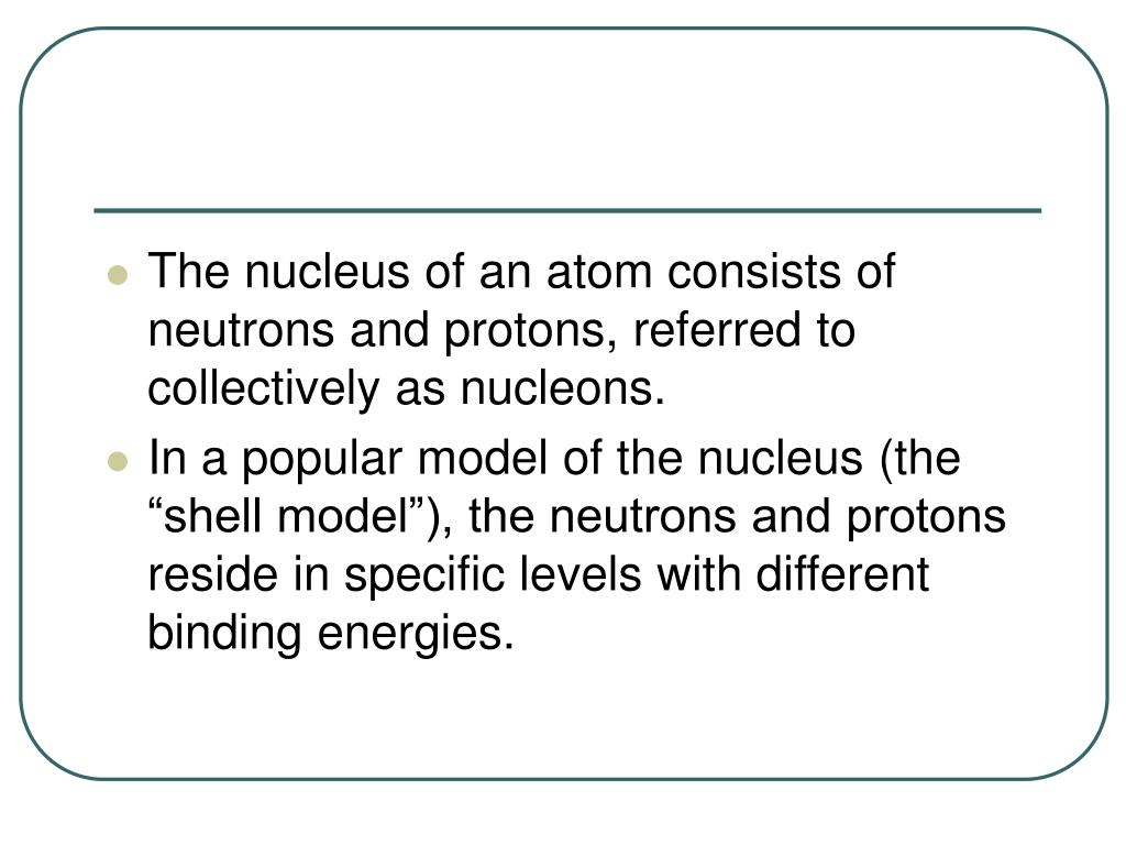The nucleus of an atom consists of neutrons and protons, referred to collectively as nucleons.