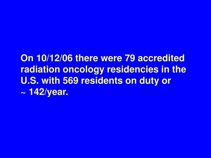 On 10/12/06 there were 79 accredited radiation oncology residencies in the U.S. with 569 residents on duty or