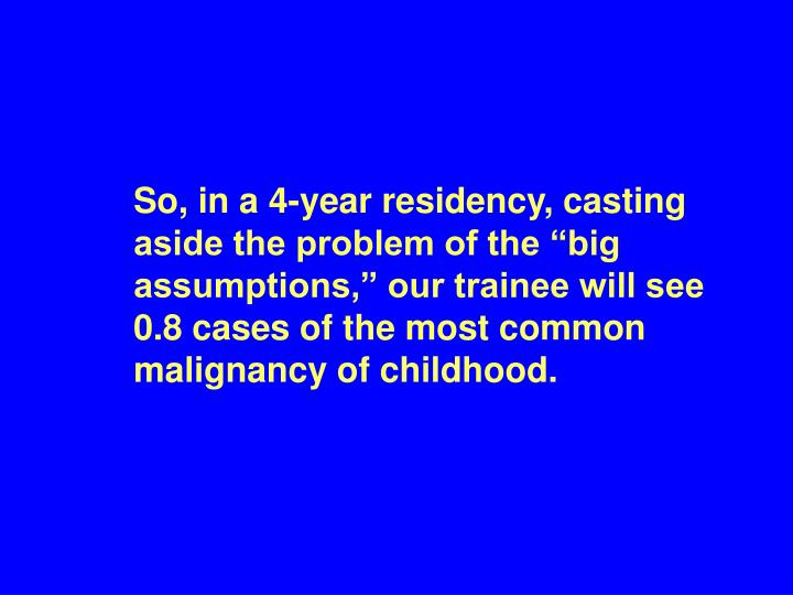 "So, in a 4-year residency, casting aside the problem of the ""big assumptions,"" our trainee will see 0.8 cases of the most common malignancy of childhood."