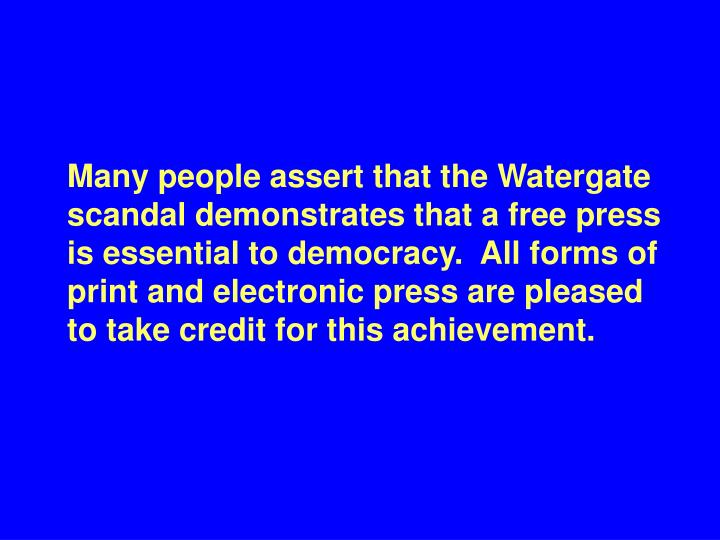Many people assert that the Watergate scandal demonstrates that a free press is essential to democracy.  All forms of print and electronic press are pleased   to take credit for this achievement.
