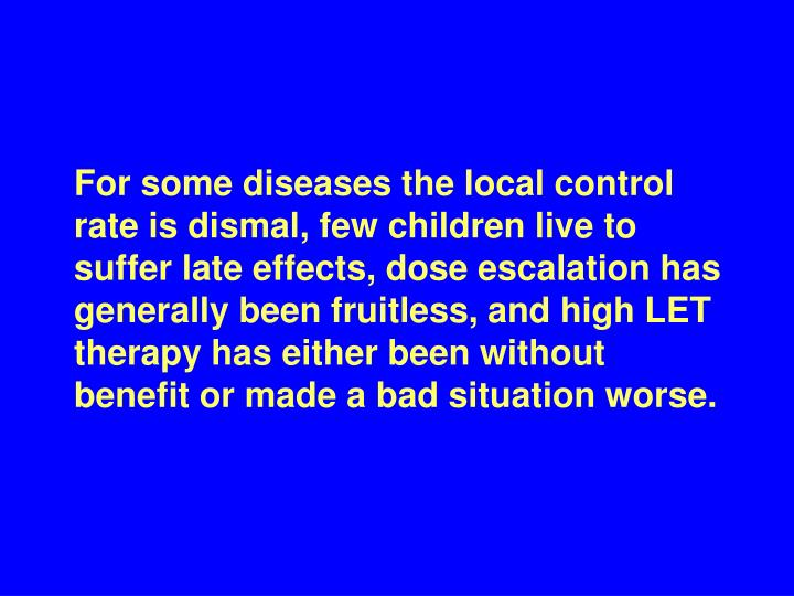 For some diseases the local control rate is dismal, few children live to suffer late effects, dose escalation has generally been fruitless, and high LET therapy has either been without benefit or made a bad situation worse.