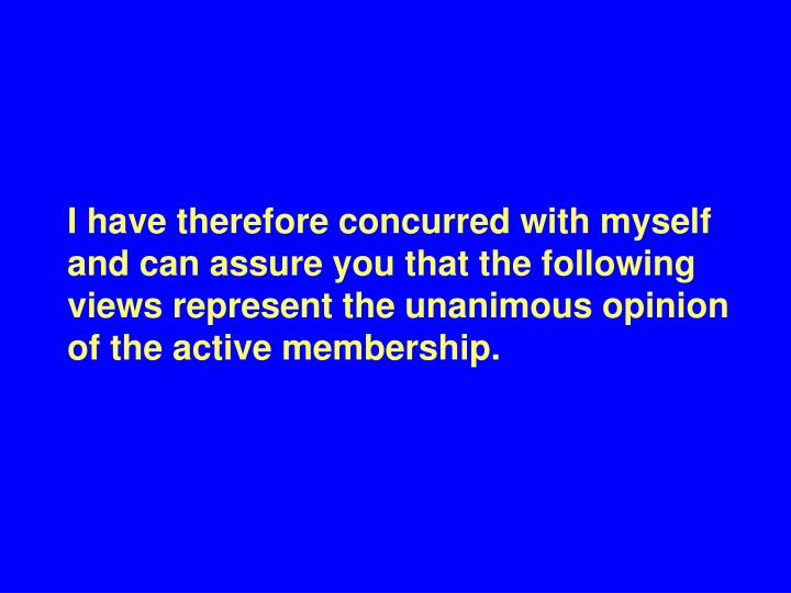 I have therefore concurred with myself and can assure you that the following views represent the unanimous opinion of the active membership.