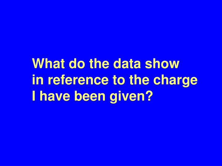 What do the data show   in reference to the charge I have been given?