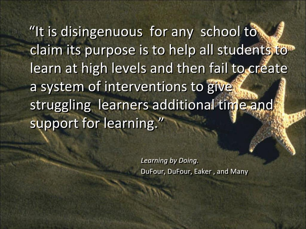 """""""It is disingenuous  for any  school to claim its purpose is to help all students to learn at high levels and then fail to create a system of interventions to give struggling  learners additional time and support for learning."""""""
