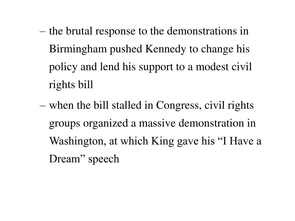 the brutal response to the demonstrations in Birmingham pushed Kennedy to change his policy and lend his support to a modest civil rights bill