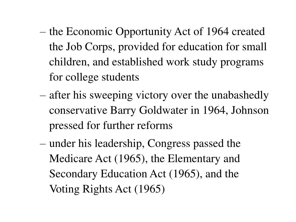 the Economic Opportunity Act of 1964 created the Job Corps, provided for education for small children, and established work study programs for college students