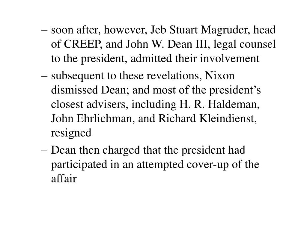 soon after, however, Jeb Stuart Magruder, head of CREEP, and John W. Dean III, legal counsel to the president, admitted their involvement