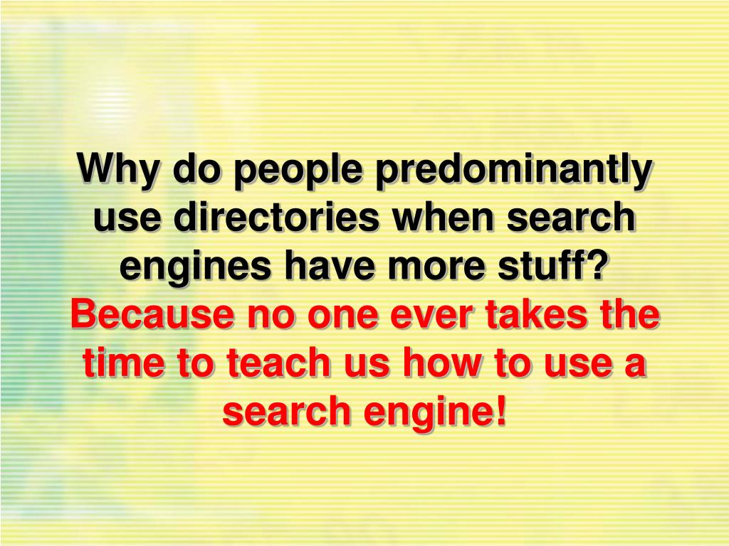 Why do people predominantly use directories when search engines have more stuff?
